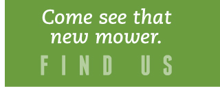 Come see that new mower. | Find us
